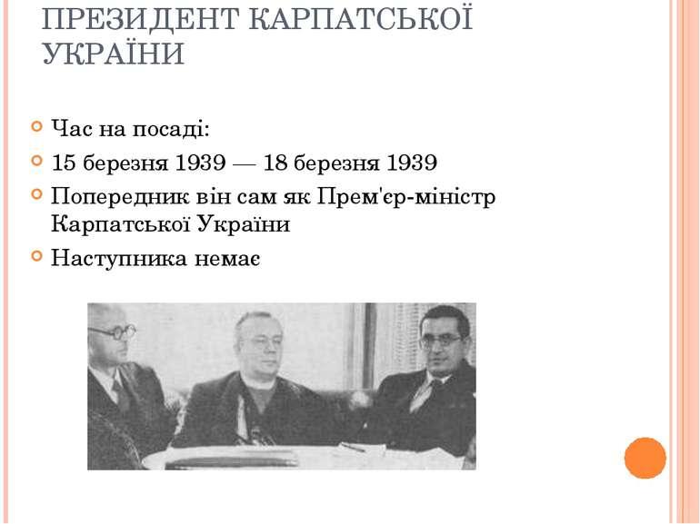 ПРЕЗИДЕНТ КАРПАТСЬКОЇ УКРАЇНИ Час на посаді: 15 березня 1939 — 18 березня 193...