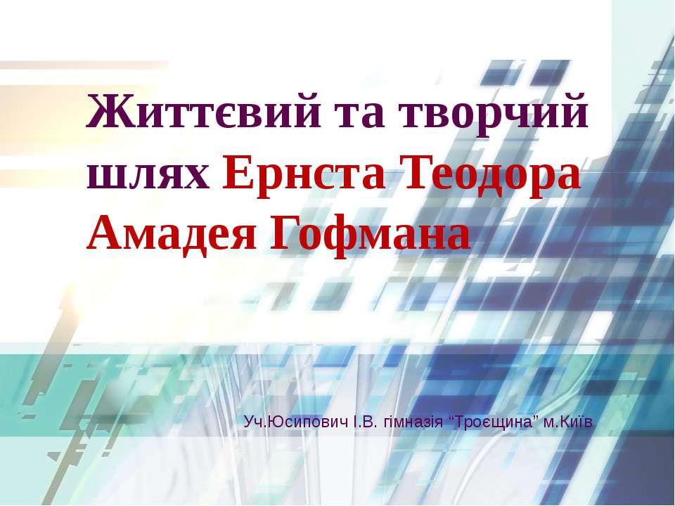 Життєвий та творчий шлях Ернста Теодора Амадея Гофмана Уч.Юсипович І.В. гімна...