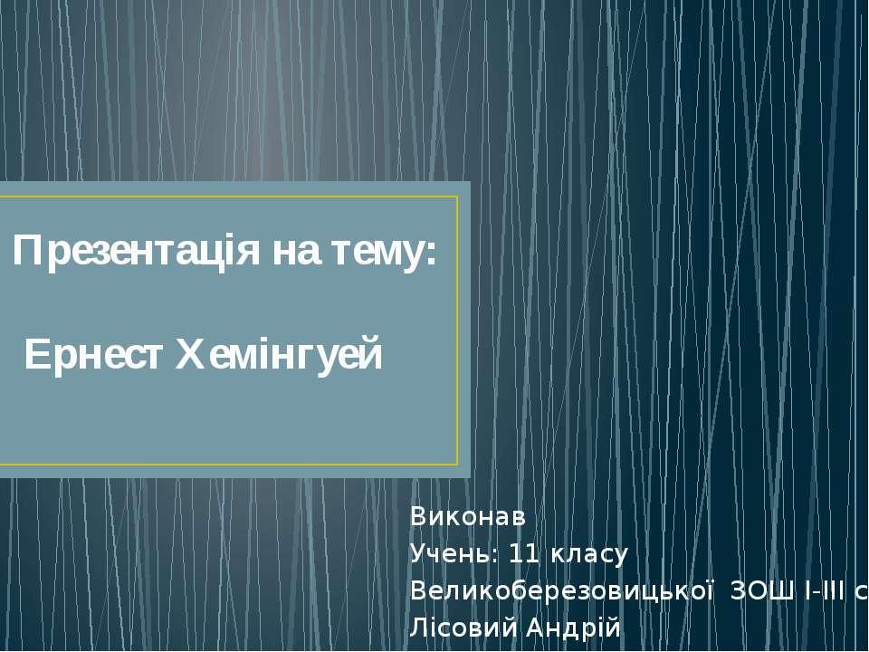 Презентацiя на тему: Ернест Хемінгуей Виконав Учень: 11 класу Великоберезовиц...