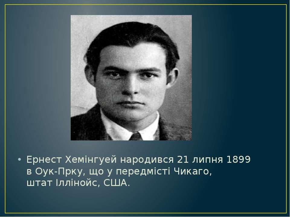 Ернест Хемінгуей народився 21 липня 1899 вОук-Прку, що у передмістіЧикаго, ...