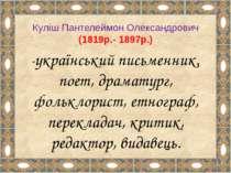 Куліш Пантелеймон Олександрович (1819р.- 1897р.) -український письменник, пое...