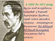 З 1864 до 1871 року Куліш жив за кордоном, працював у Варшаві директором духо...