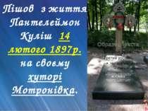 Пішов з життя Пантелеймон Куліш 14 лютого 1897р. на своєму хуторі Мотронівка.