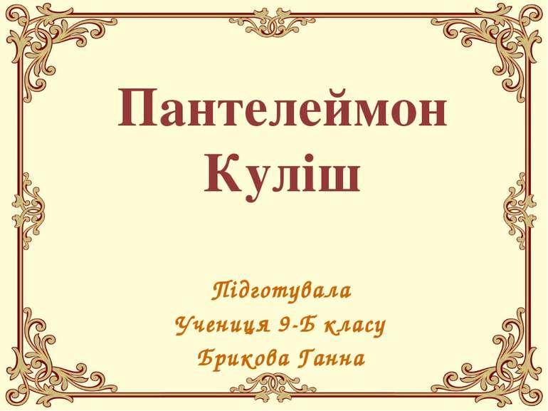 Пантелеймон Куліш Підготувала Учениця 9-Б класу Брикова Ганна