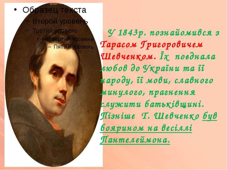 У 1843р. познайомився з Тарасом Григоровичем Шевченком. Їх поєднала любов до ...