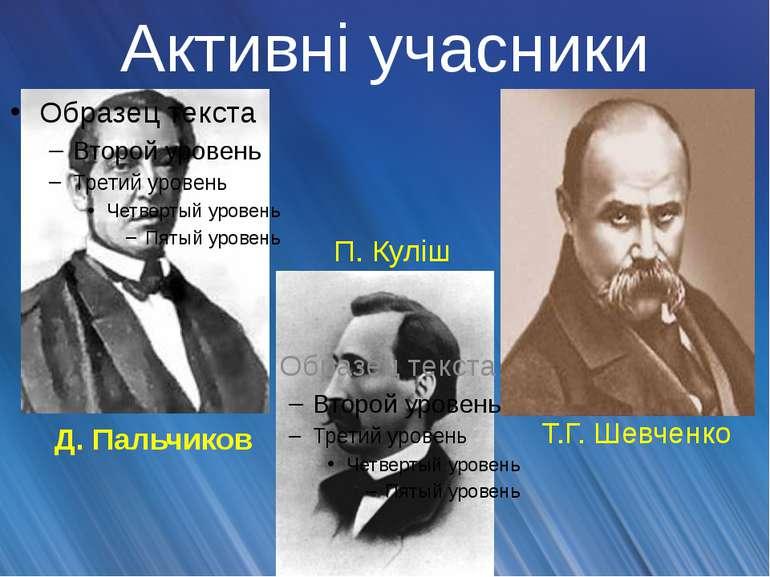 Активні учасники Д. Пальчиков П. Куліш Т.Г. Шевченко