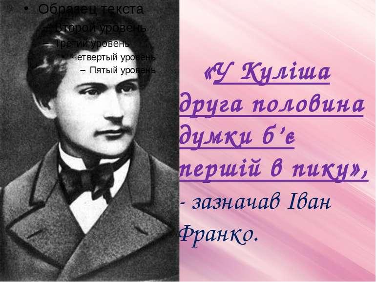 «У Куліша друга половина думки б'є першій в пику», - зазначав Іван Франко.