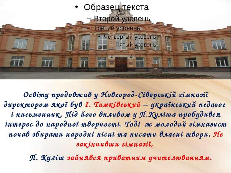 Освіту продовжив у Новгород-Сіверській гімназії директором якої був І. Тимків...
