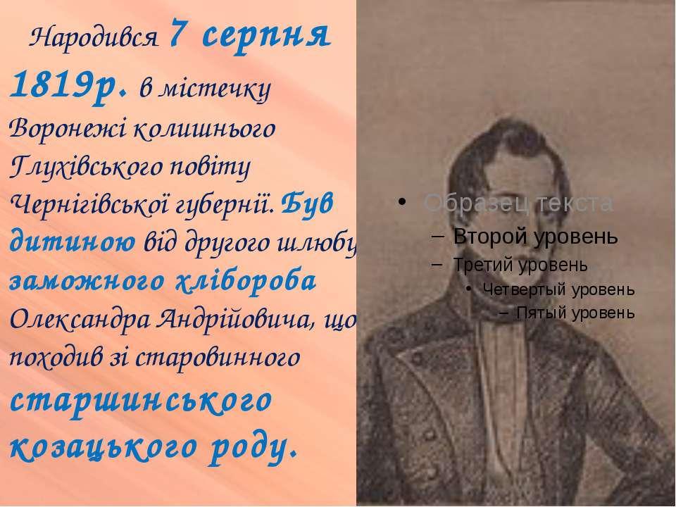Народився 7 серпня 1819р. в містечку Воронежі колишнього Глухівського повіту ...