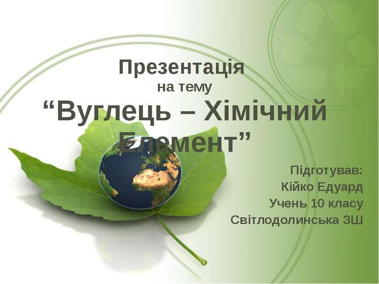 """Презентація на тему """"Вуглець – Хімічний Елемент"""" Підготував: Кійко Едуард Уче..."""