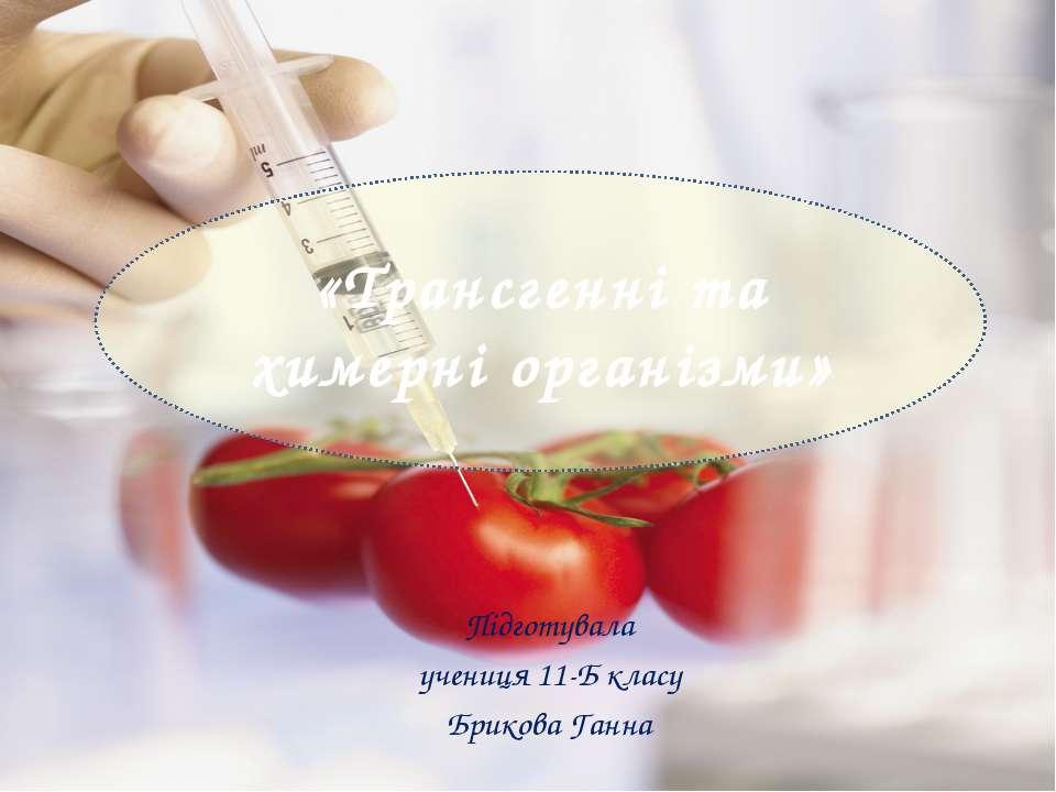«Трансгенні та химерні організми» Підготувала учениця 11-Б класу Брикова Ганна