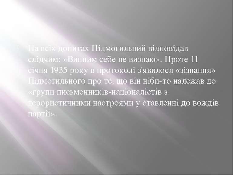 На всіх допитах Підмогильний відповідав слідчим: «Винним себе не визнаю». Про...