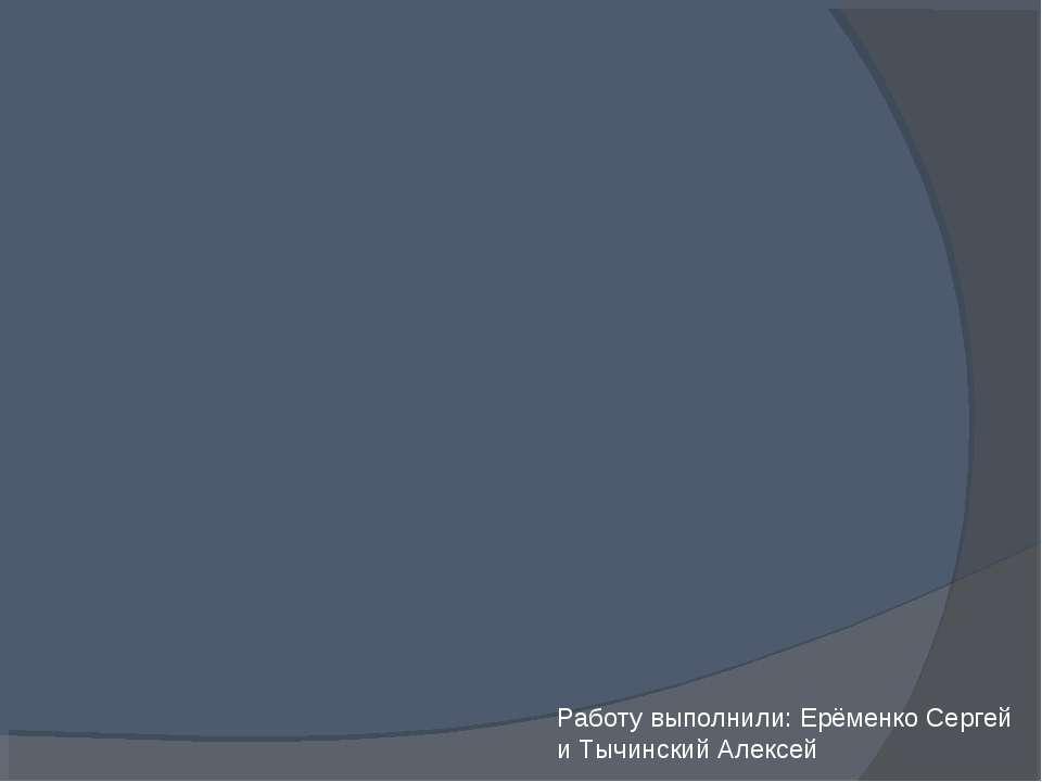 Работу выполнили: Ерёменко Сергей и Тычинский Алексей