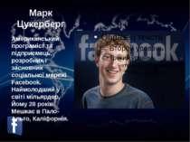 Марк Цукерберг Американський програміст та підприємець, розробник і засновник...