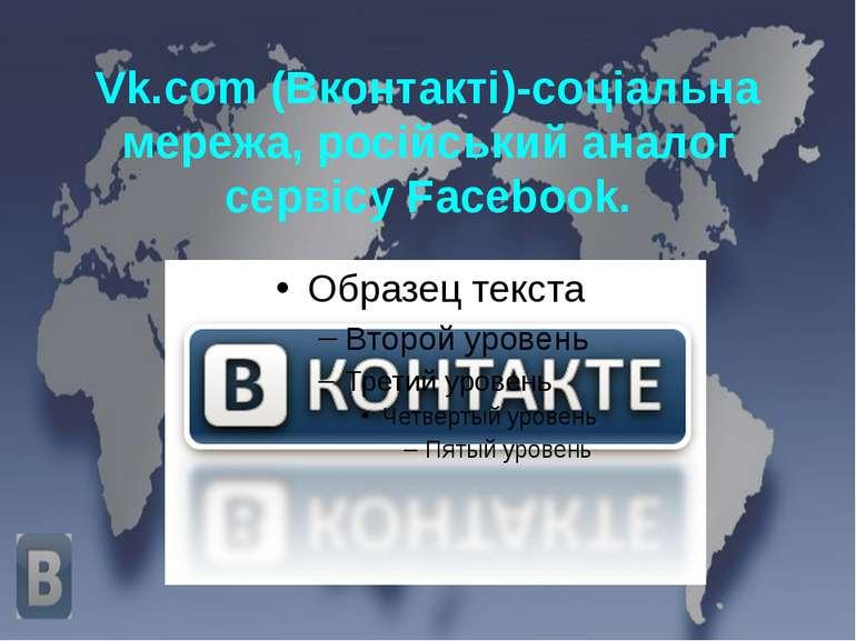 Vk.com (Вконтакті)-соціальна мережа, російський аналог сервісу Facebook.