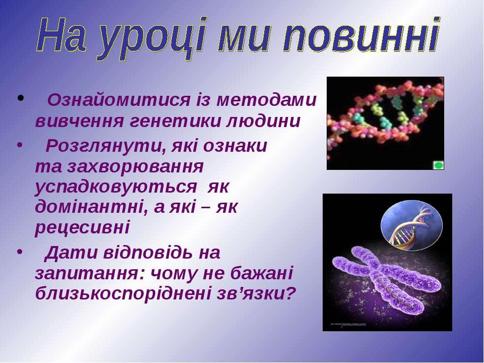 Ознайомитися із методами вивчення генетики людини Розглянути, які ознаки та з...