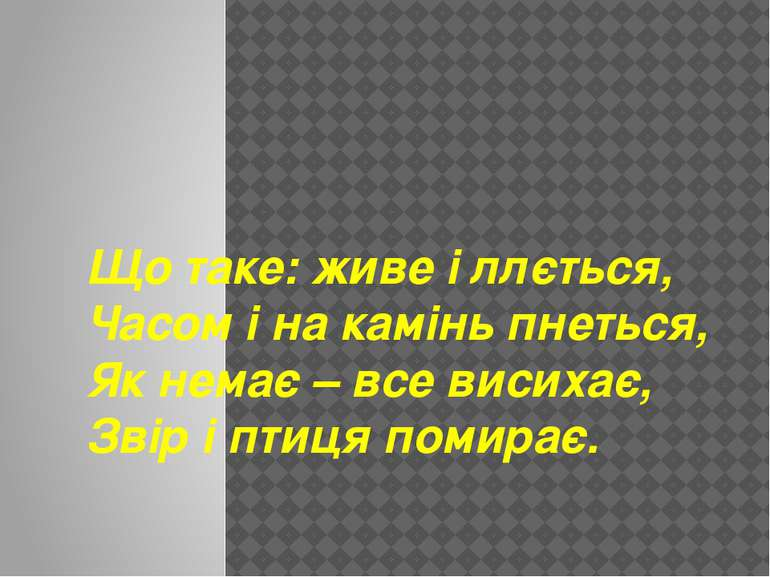 Що таке: живе і ллється, Часом і на камінь пнеться, Як немає – все висихає, З...