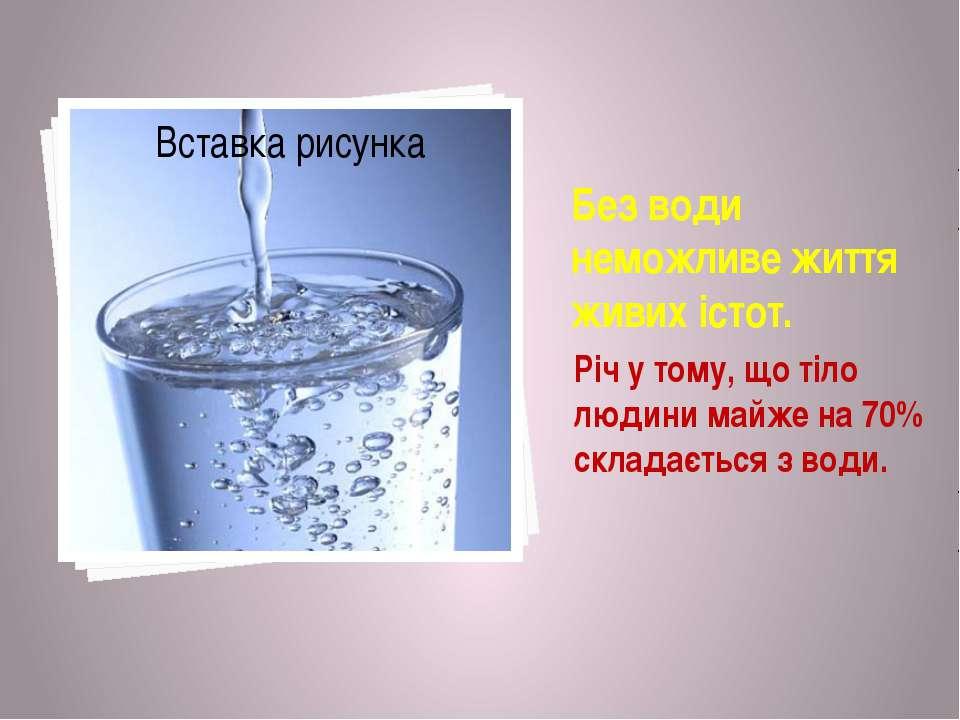Без води неможливе життя живих істот. Річ у тому, що тіло людини майже на 70%...