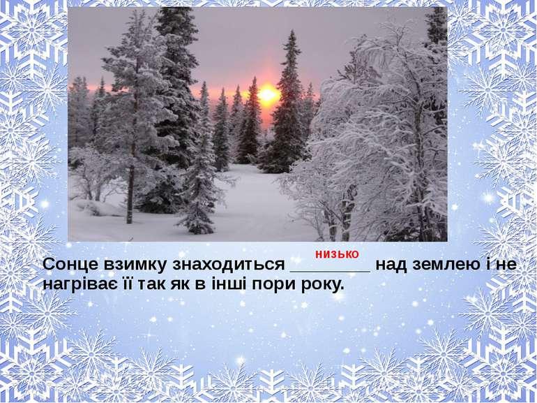 Сонце взимку знаходиться ________ над землею і не нагріває її так як в інші п...