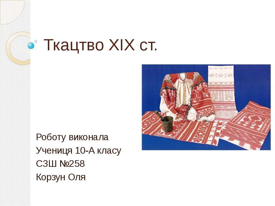 Ткацтво XIX ст. Роботу виконала Учениця 10-А класу СЗШ №258 Корзун Оля
