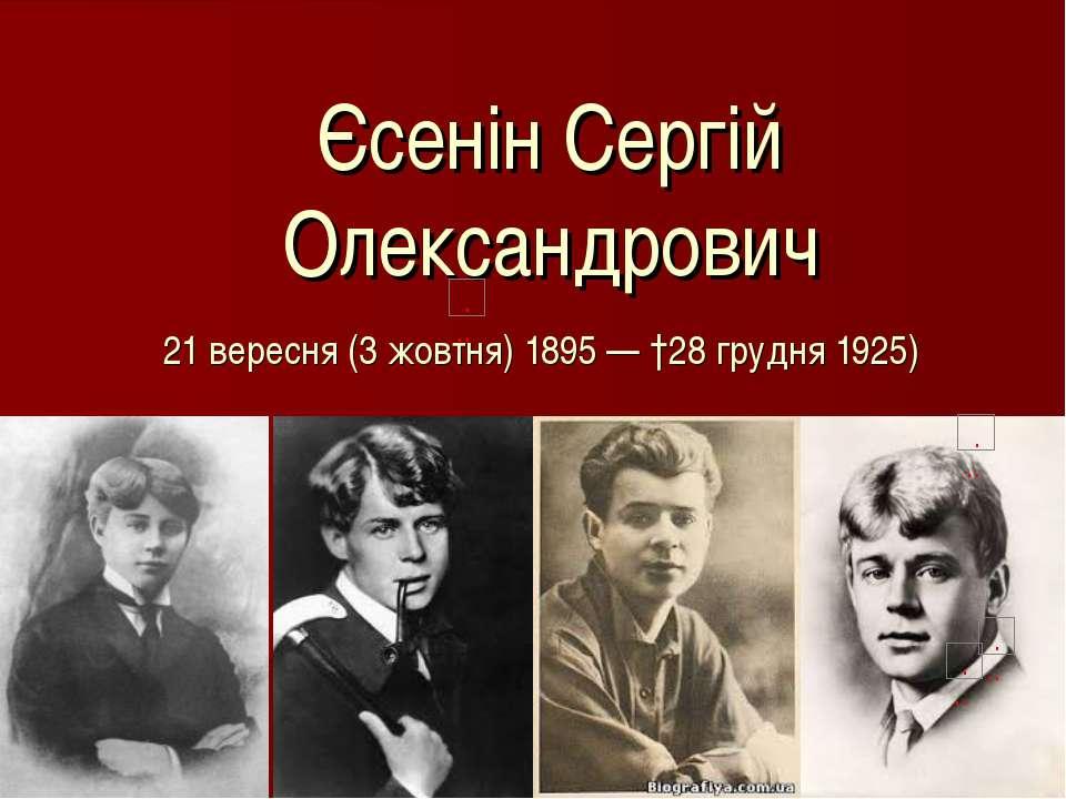 Єсенін Сергій Олександрович 21вересня(3 жовтня)1895— †28 грудня1925)