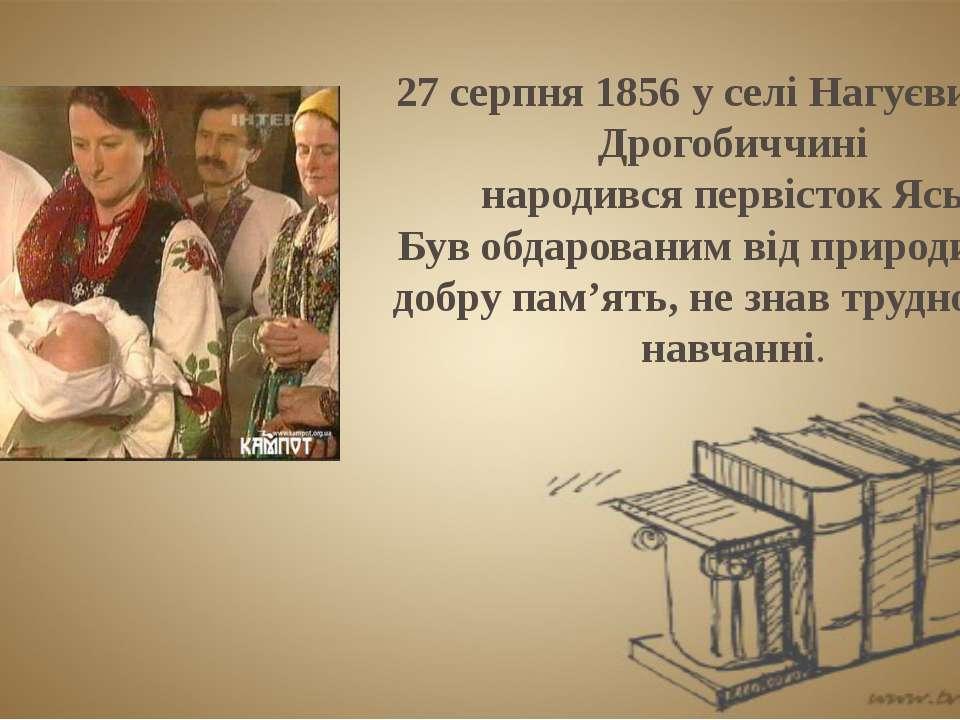 27 серпня 1856 у селі Нагуєвичах на Дрогобиччині народився первісток Ясь. Був...