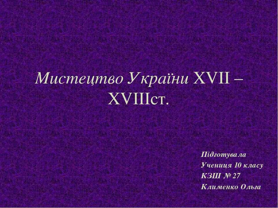 Мистецтво України XVII –XVIIIст. Підготувала Учениця 10 класу КЗШ № 27 Климен...