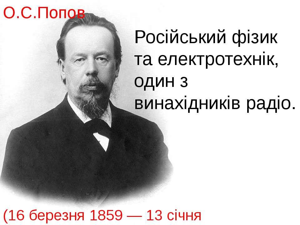 Російський фізик та електротехнік, один з винахідників радіо. (16 березня 185...