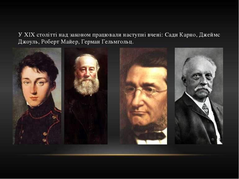У XIX столітті над законом працювали наступні вчені: Сади Карно, Джеймс Джоул...