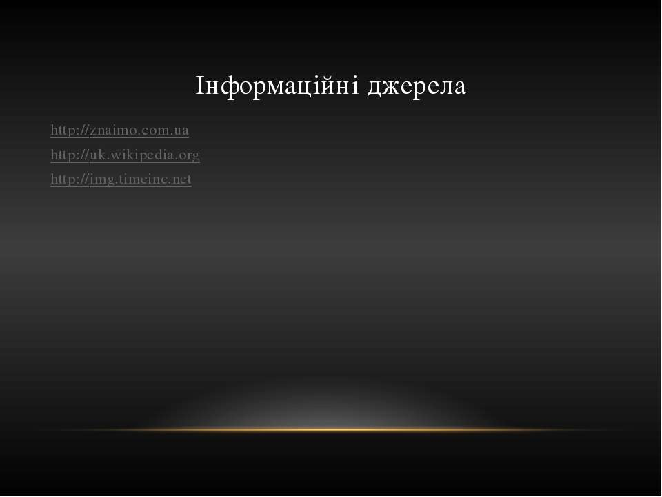 Інформаційні джерела http://znaimo.com.ua http://uk.wikipedia.org http://img....