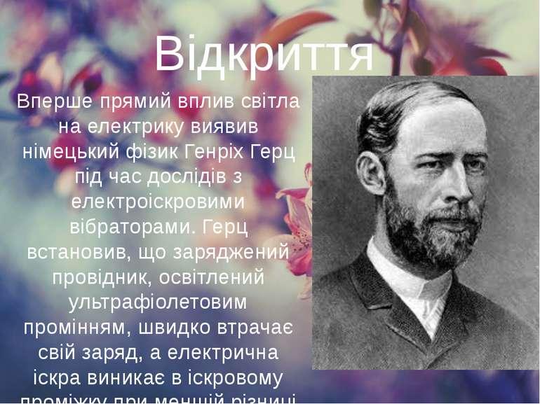 Відкриття Вперше прямий вплив світла на електрику виявив німецький фізик Генр...
