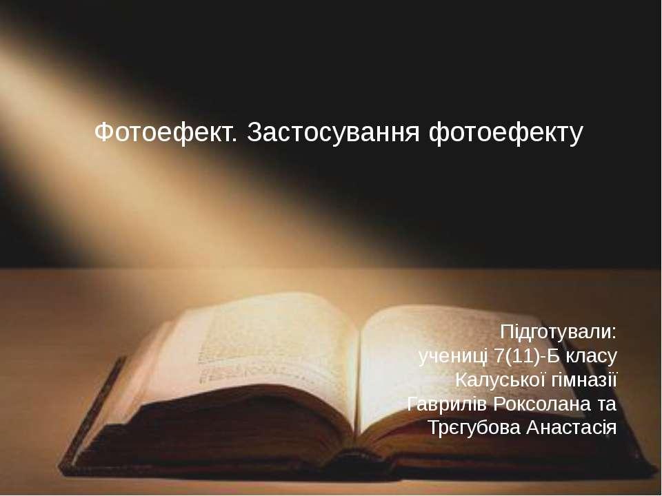 Фотоефект. Застосування фотоефекту Підготували: учениці 7(11)-Б класу Калуськ...
