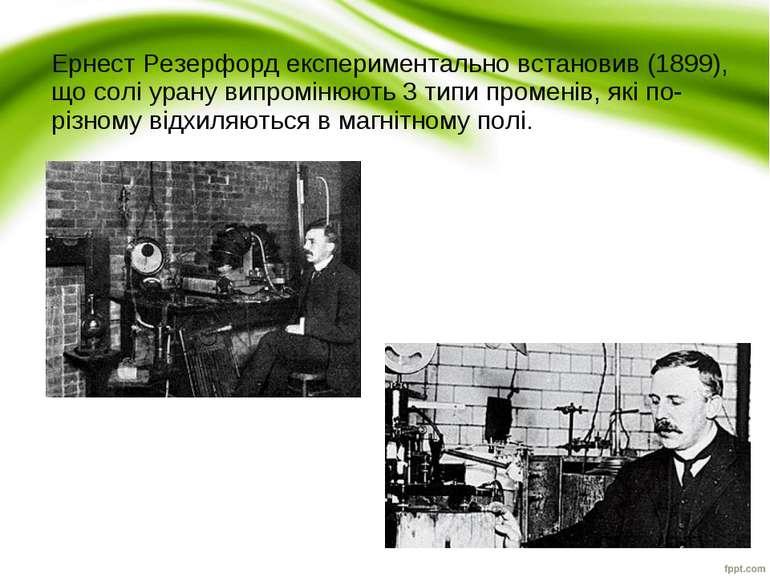 Ернест Резерфордекспериментально встановив (1899), що солі урану випромінюют...