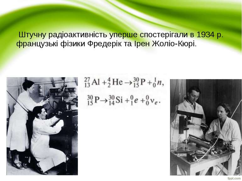 Штучну радіоактивність уперше спостерігали в 1934 р. французькі фізики Фредер...