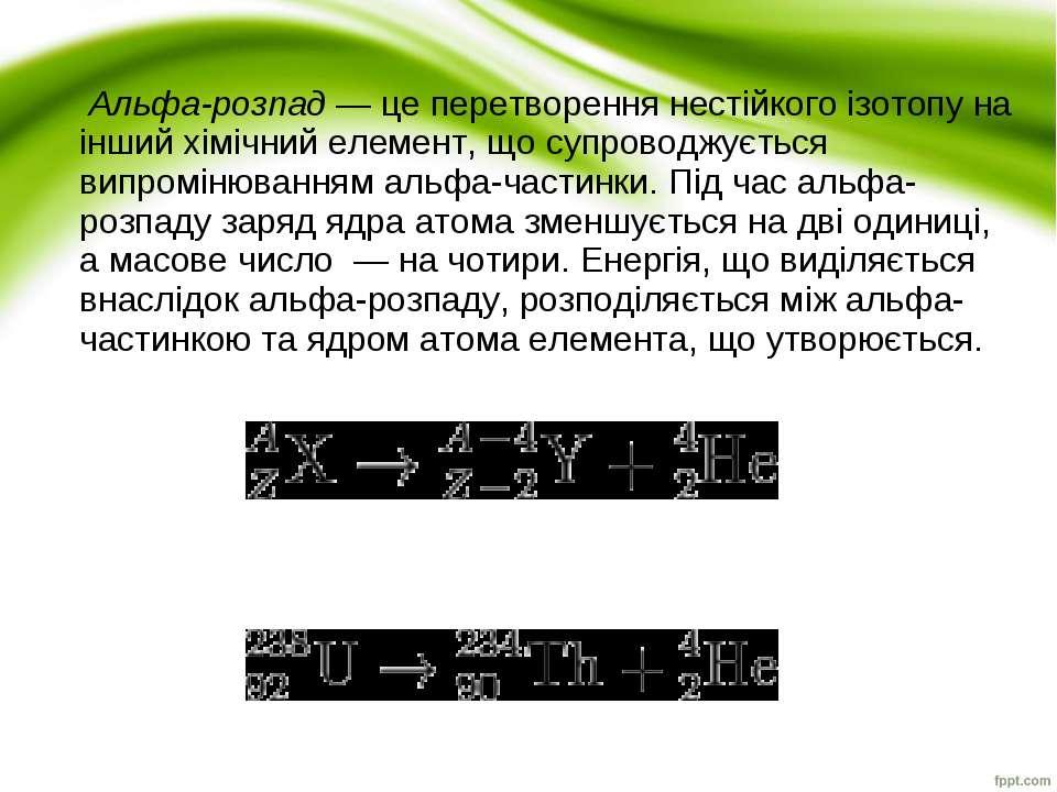 Альфа-розпад— це перетворення нестійкого ізотопу на інший хімічний елемент, ...