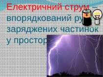 Електричний струм – впорядкований рух заряджених частинок у просторі.