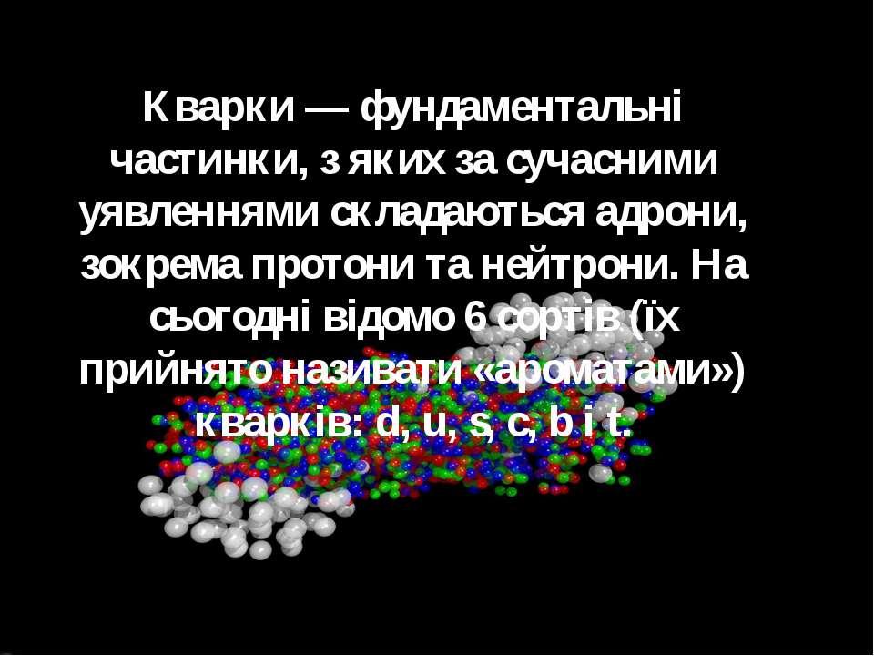 Кварки — фундаментальні частинки, з яких за сучасними уявленнями складаються ...