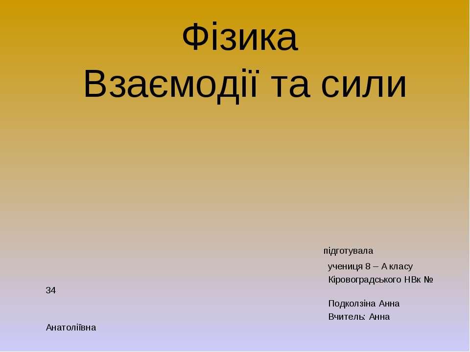Фізика Взаємодії та сили підготувала учениця 8 – А класу Кіровоградського НВк...