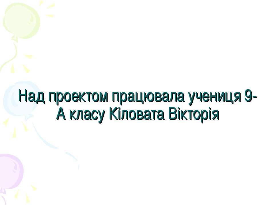 Над проектом працювала учениця 9-А класу Кіловата Вікторія
