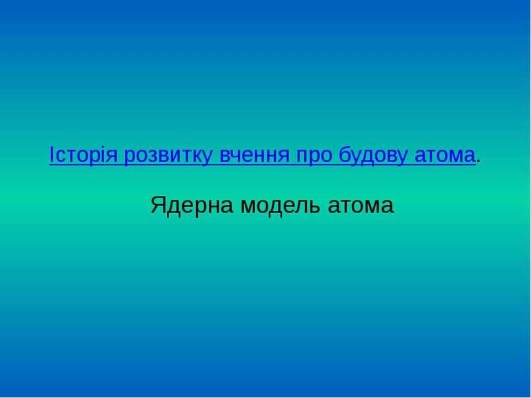 Історія розвитку вчення про будову атома. Ядерна модель атома