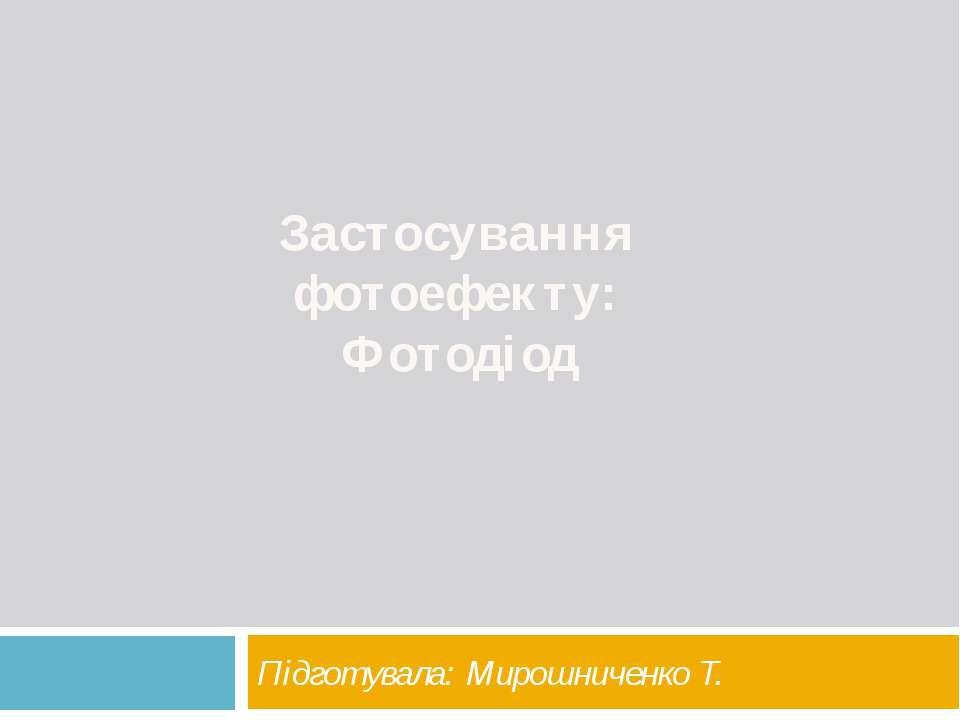 Застосування фотоефекту: Фотодіод Підготувала: Мирошниченко Т.