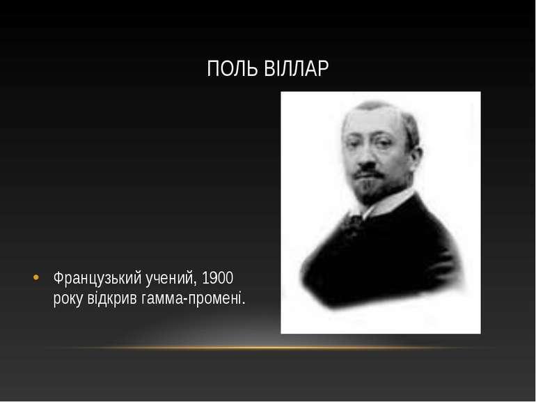 Французький учений, 1900 року відкрив гамма-промені. ПОЛЬ ВІЛЛАР