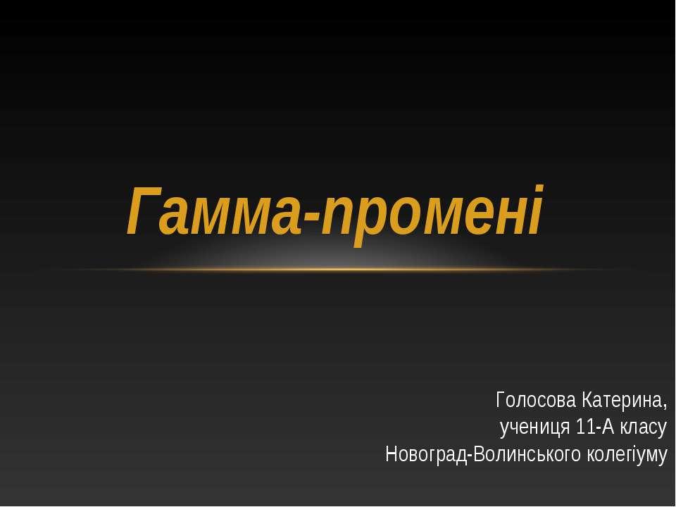 Гамма-промені Голосова Катерина, учениця 11-А класу Новоград-Волинського коле...