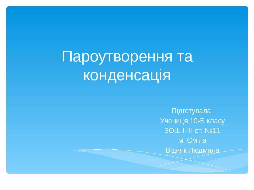 Пароутворення та конденсація Підготувала Учениця 10-Б класу ЗОШ І-ІІІ ст. №11...