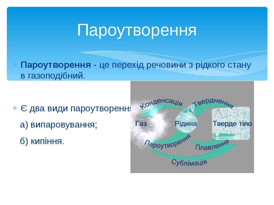 Пароутворення - це перехід речовини з рідкого стану в газоподібний. Є два вид...