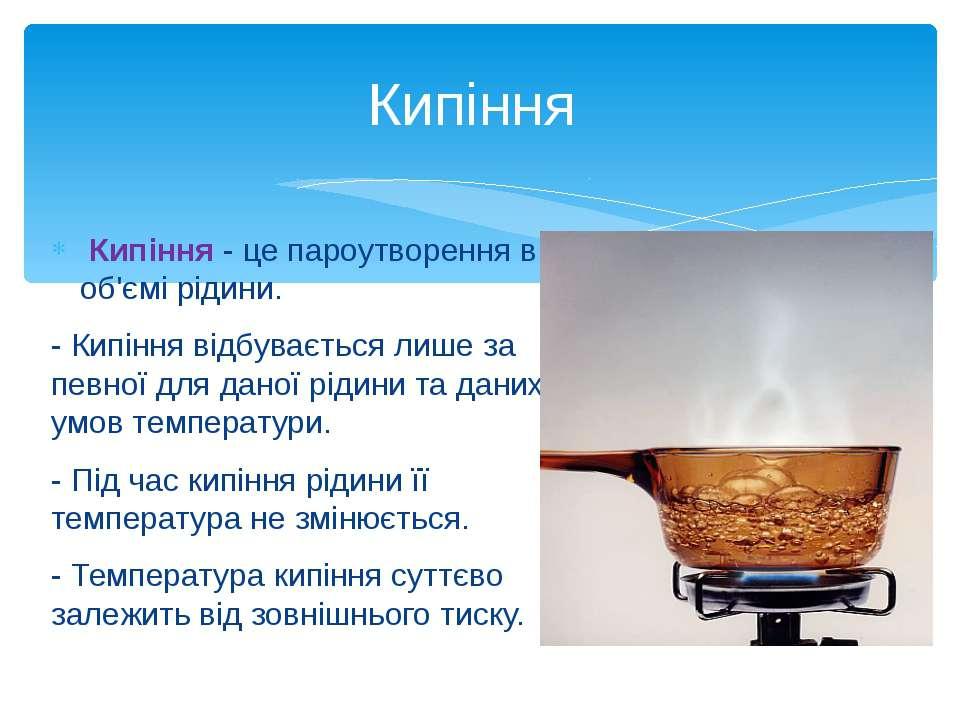 Кипіння - це пароутворення в об'ємі рідини. - Кипіння відбувається лише за пе...