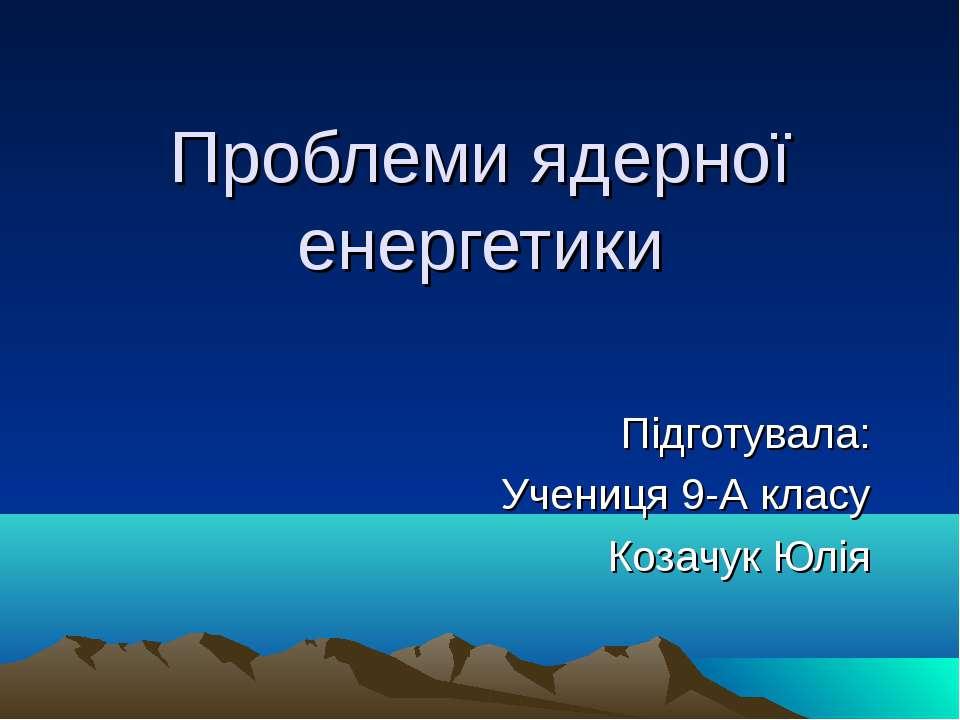 Проблеми ядерної енергетики Підготувала: Учениця 9-А класу Козачук Юлія