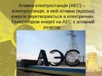 Атомна електростанція (АЕС) – електростанція, в якій атомна (ядерна) енергія ...