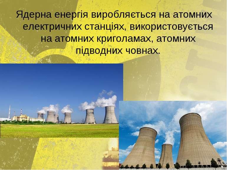 Ядерна енергія виробляється на атомних електричних станціях, використовується...