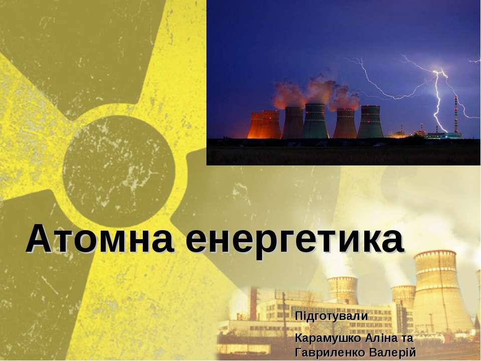 Атомна енергетика Підготували Карамушко Аліна та Гавриленко Валерій